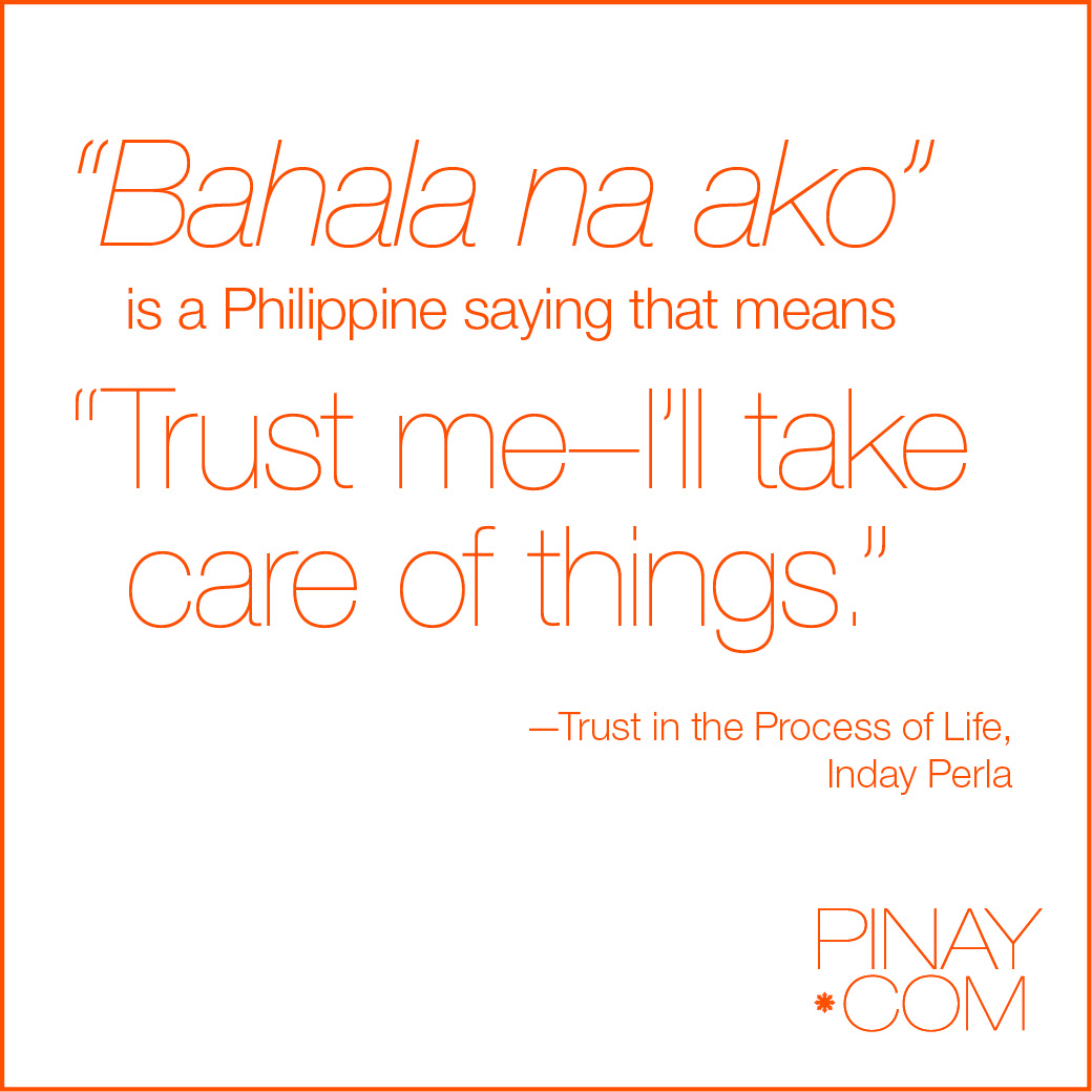 """bahala na Bahala na is a phrase filipinos use most often it can mean""""living it all up to god"""", """"come what may"""", """"whatever will be will be"""", and the list goes on."""