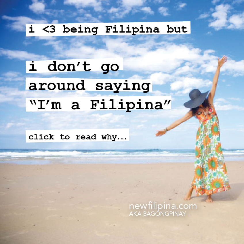 i don't go around saying I'm a filipina. but i