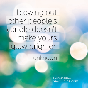 blowing out others' candle doesn't make yours glow brighter.---unknown