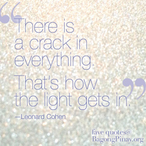 Light gets in through the cracks. a favorite quote from Leonard Cohen's song, Anthem.