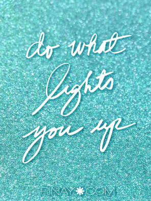 do what tlights you up. made by perla daly for pinay.com