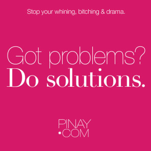 Do solutions. Stop your bitching, whining and drama. written by Perla Daly for Pinay.com #bagongpinay #pinaydotcom