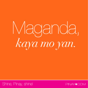Maganda, kaya mo yan. (Beautiful, you can do hard things.) bagongpinay.com