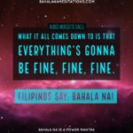 bahala na power mantra - everythings gonna be fine - alanis - bagongpinay - omehra sigahne